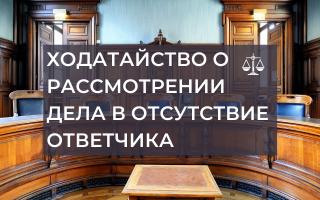 Как составить ходатайство в суд о рассмотрении дела в отсутствие ответчика
